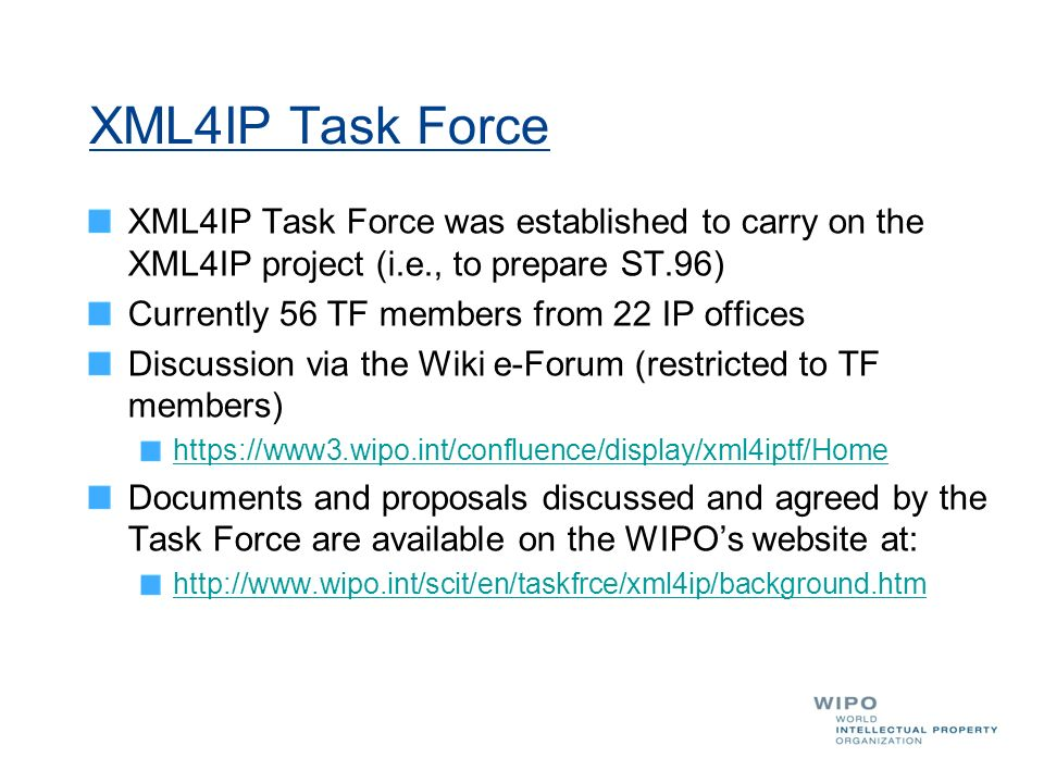 XML4IP Task Force XML4IP Task Force was established to carry on the XML4IP project (i.e., to prepare ST.96) Currently 56 TF members from 22 IP offices