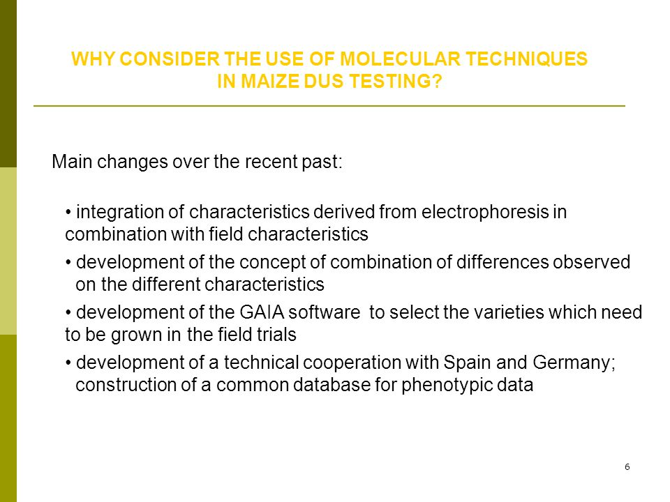 6 WHY CONSIDER THE USE OF MOLECULAR TECHNIQUES IN MAIZE DUS TESTING? Main changes over the recent past: integration of characteristics derived from el
