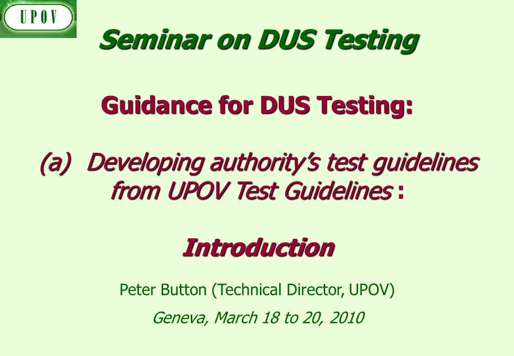 Geneva, March 18 to 20, 2010 Guidance for DUS Testing: (a)Developing authoritys test guidelines from UPOV Test Guidelines (a)Developing authoritys test guidelines from UPOV Test Guidelines :Introduction Peter Button (Technical Director, UPOV) Seminar on DUS Testing