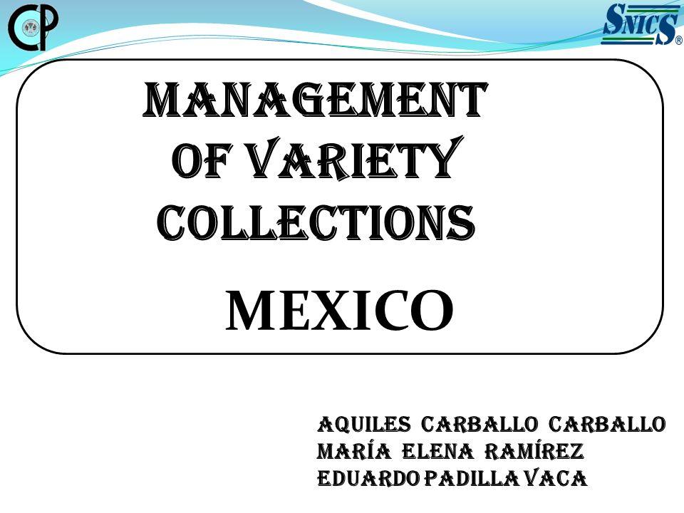 MANAGEMENT OF VARIETY COLLECTIONS MEXICO Aquiles Carballo Carballo María Elena Ramírez Eduardo Padilla Vaca