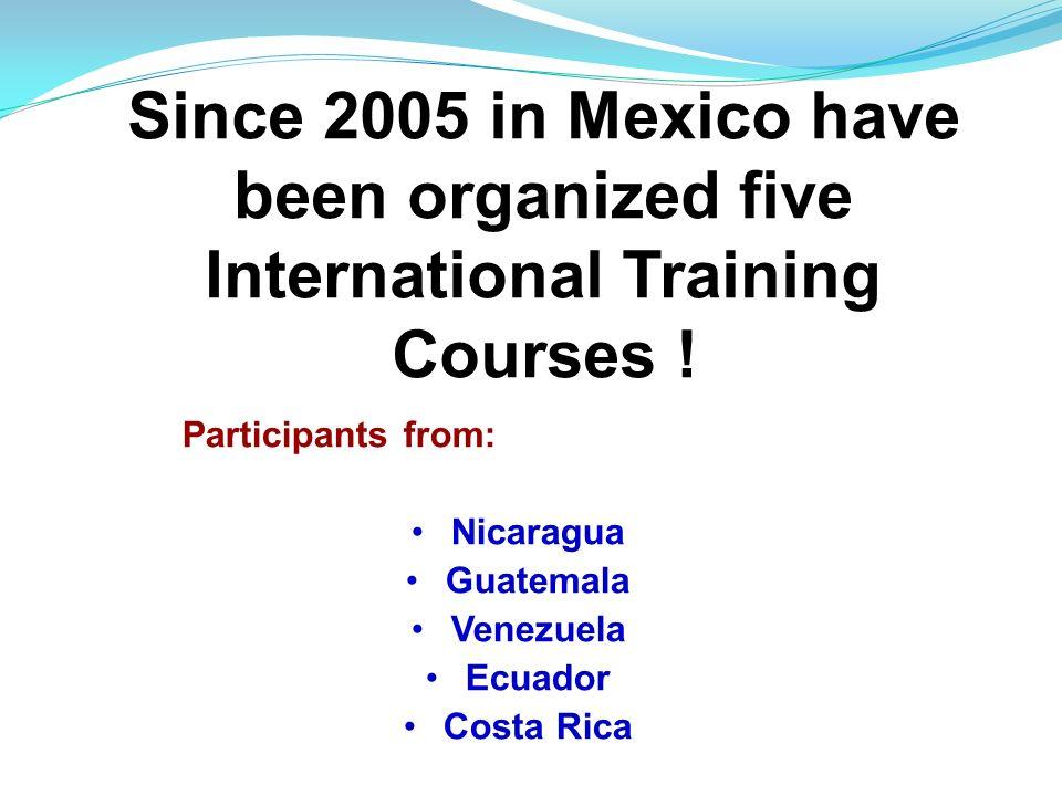Since 2005 in Mexico have been organized five International Training Courses ! Participants from: Nicaragua Guatemala Venezuela Ecuador Costa Rica