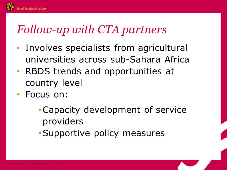 Follow-up with CTA partners Involves specialists from agricultural universities across sub-Sahara Africa RBDS trends and opportunities at country level Focus on: Capacity development of service providers Supportive policy measures Amsterdam, The Netherlands www.kit.nl