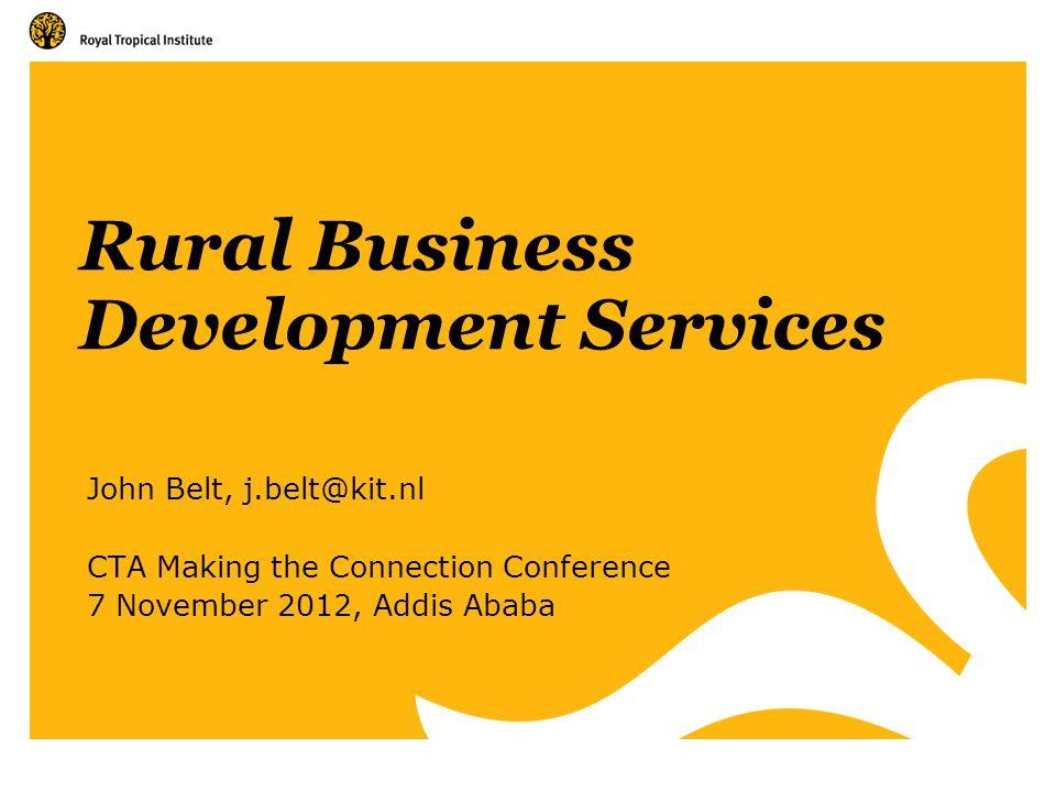 Rural Business Development Services John Belt, j.belt@kit.nl CTA Making the Connection Conference 7 November 2012, Addis Ababa
