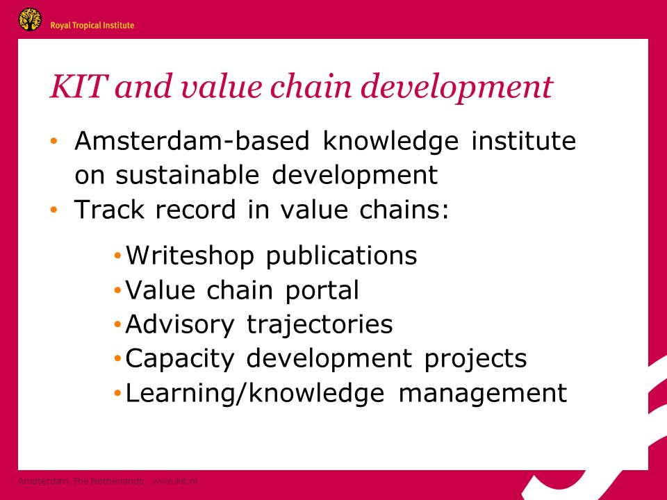 KIT and value chain development Amsterdam-based knowledge institute on sustainable development Track record in value chains: Writeshop publications Value chain portal Advisory trajectories Capacity development projects Learning/knowledge management Amsterdam, The Netherlands www.kit.nl