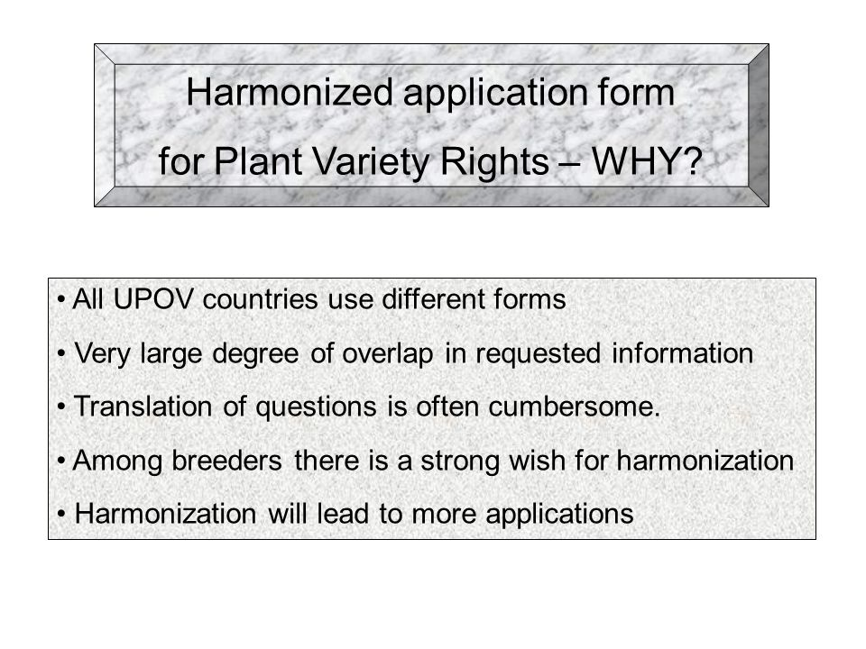 Harmonized application form for Plant Variety Rights – WHY? All UPOV countries use different forms Very large degree of overlap in requested informati