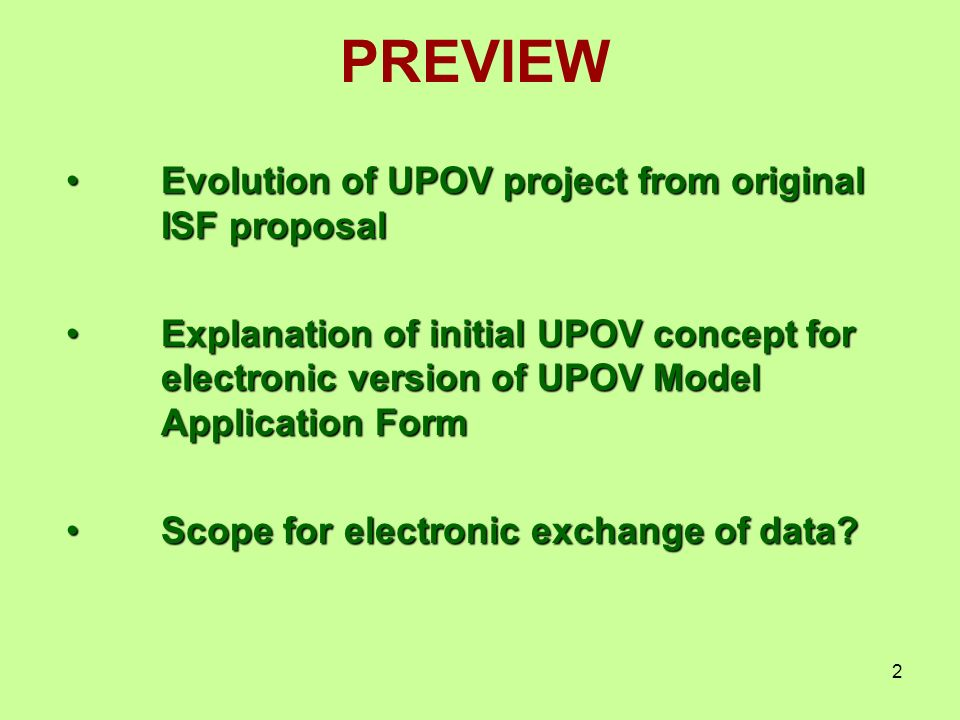 2 PREVIEW Evolution of UPOV project from original ISF proposalEvolution of UPOV project from original ISF proposal Explanation of initial UPOV concept for electronic version of UPOV Model Application FormExplanation of initial UPOV concept for electronic version of UPOV Model Application Form Scope for electronic exchange of data Scope for electronic exchange of data