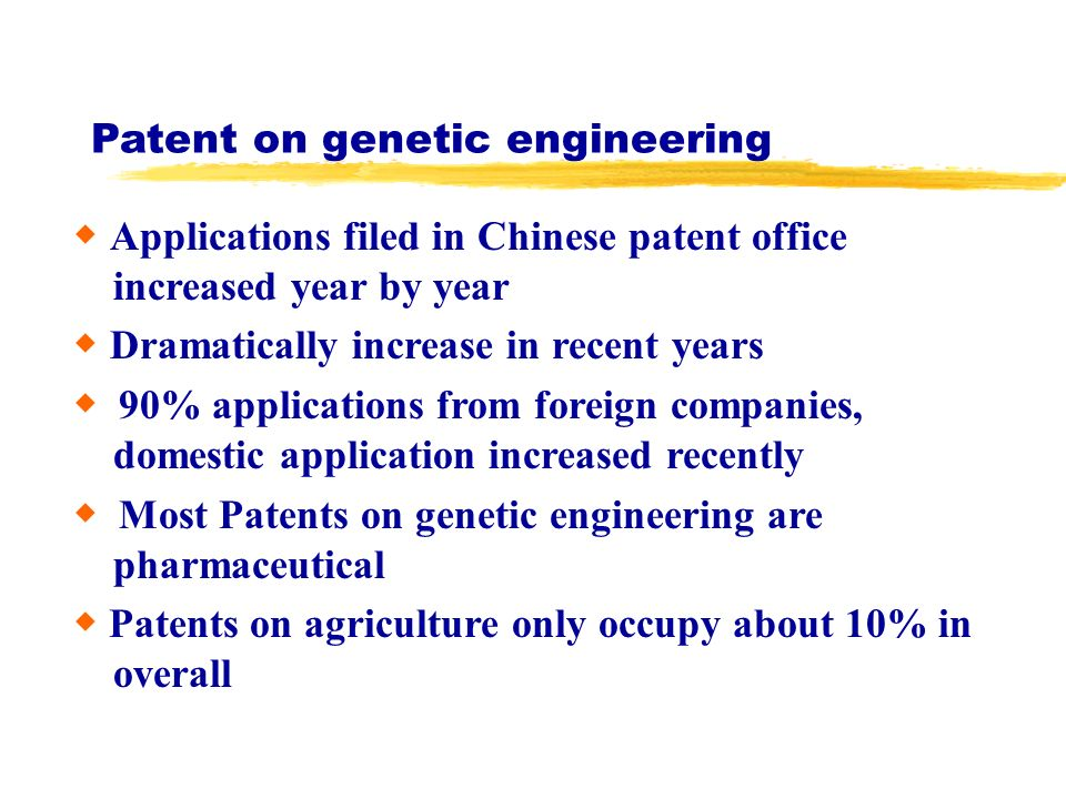 Patent on genetic engineering Applications filed in Chinese patent office increased year by year Dramatically increase in recent years 90% applications from foreign companies, domestic application increased recently Most Patents on genetic engineering are pharmaceutical Patents on agriculture only occupy about 10% in overall