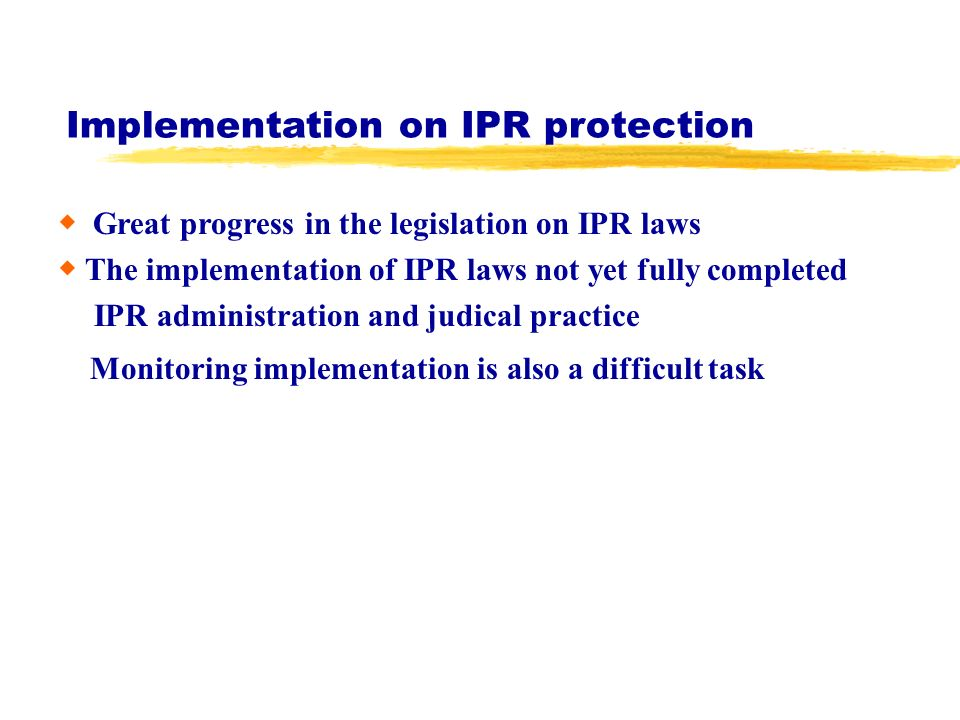 Implementation on IPR protection Great progress in the legislation on IPR laws The implementation of IPR laws not yet fully completed IPR administration and judical practice Monitoring implementation is also a difficult task