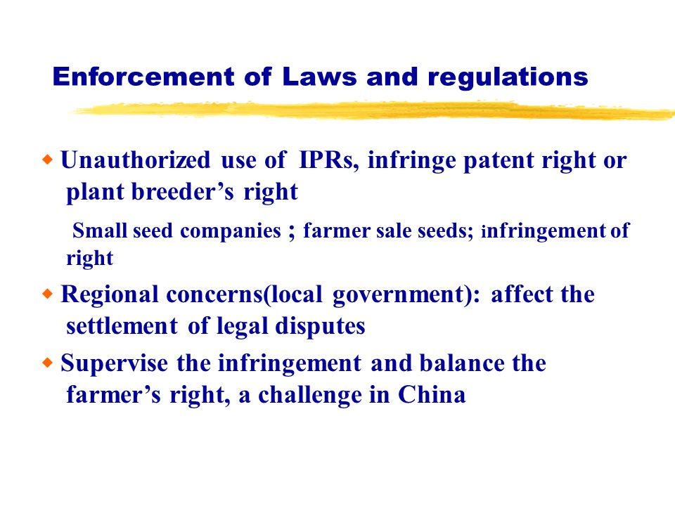 Enforcement of Laws and regulations Unauthorized use of IPRs, infringe patent right or plant breeders right Small seed companies ; farmer sale seeds;