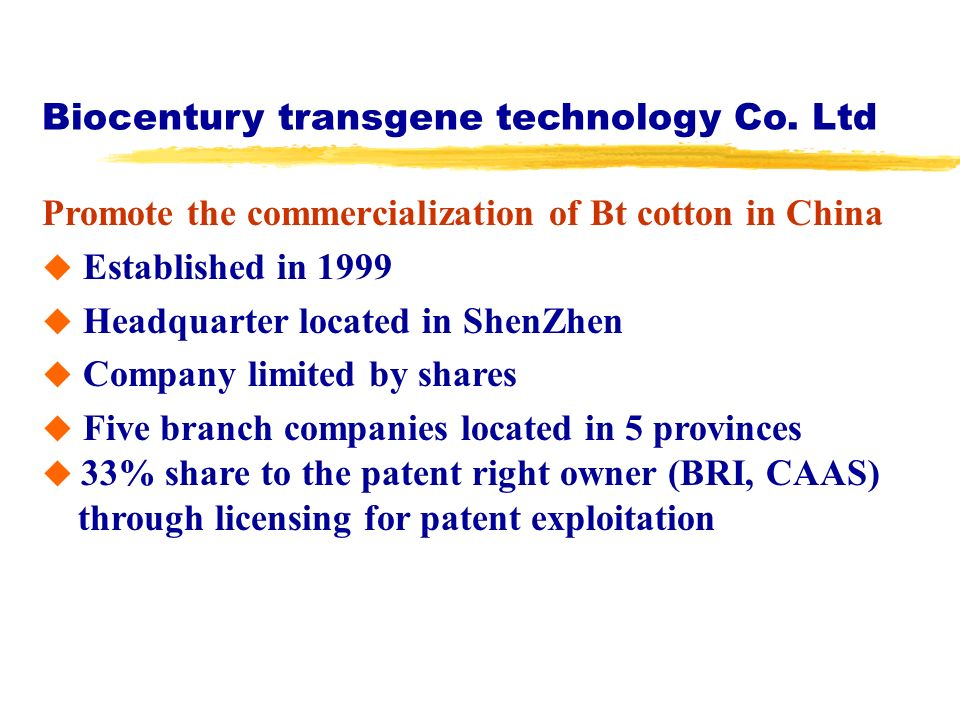 Biocentury transgene technology Co. Ltd Promote the commercialization of Bt cotton in China Established in 1999 Headquarter located in ShenZhen Compan