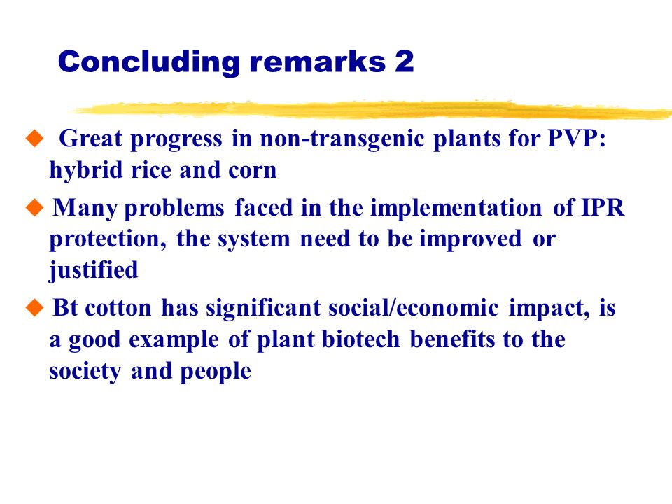 Concluding remarks 2 Great progress in non-transgenic plants for PVP: hybrid rice and corn Many problems faced in the implementation of IPR protection, the system need to be improved or justified Bt cotton has significant social/economic impact, is a good example of plant biotech benefits to the society and people
