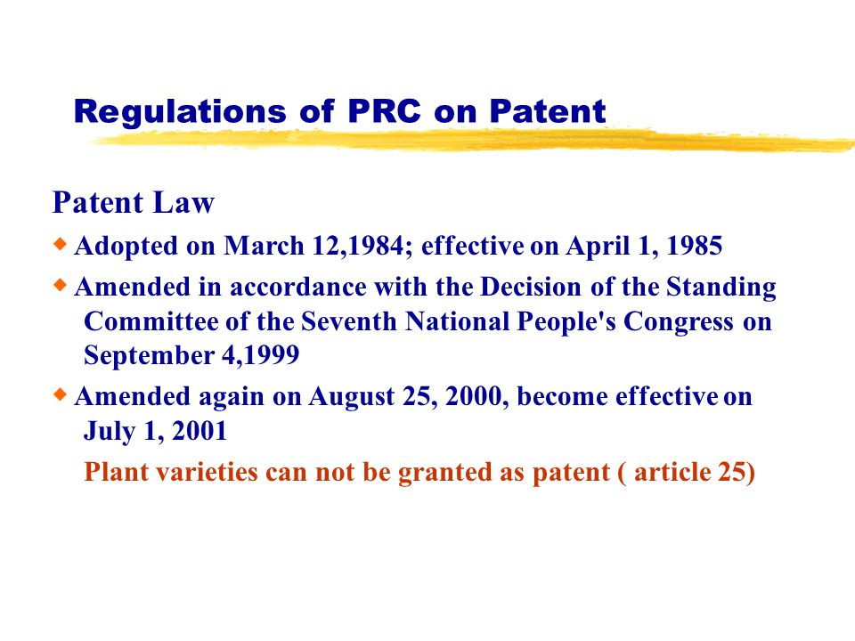 Regulations of PRC on Patent Patent Law Adopted on March 12,1984; effective on April 1, 1985 Amended in accordance with the Decision of the Standing Committee of the Seventh National People s Congress on September 4,1999 Amended again on August 25, 2000, become effective on July 1, 2001 Plant varieties can not be granted as patent ( article 25)