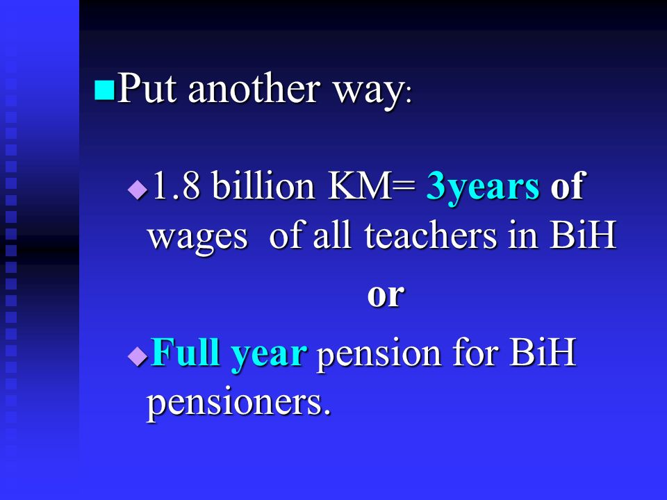 Put another way : Put another way : 1.8 billion KM= 3years of wages of all teachers in BiH 1.8 billion KM= 3years of wages of all teachers in BiHor Full year p ension for BiH pensioners.