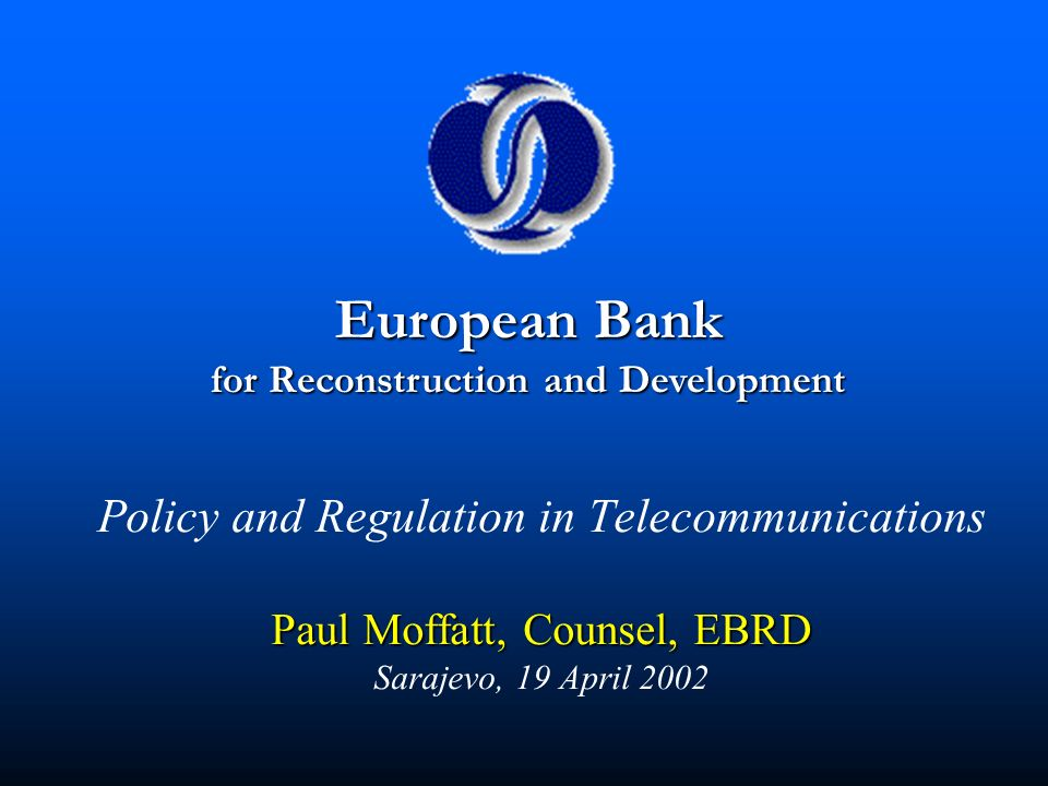 Paul Moffatt, Counsel, EBRD Policy and Regulation in Telecommunications Paul Moffatt, Counsel, EBRD Sarajevo, 19 April 2002 European Bank for Reconstr
