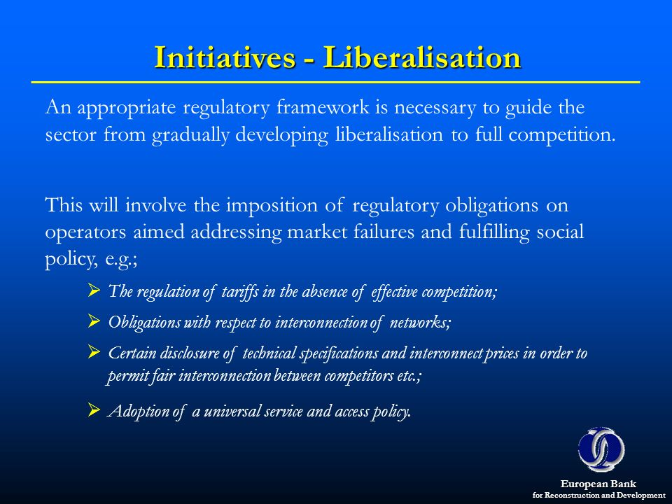 European Bank for Reconstruction and Development Initiatives - Liberalisation An appropriate regulatory framework is necessary to guide the sector fro
