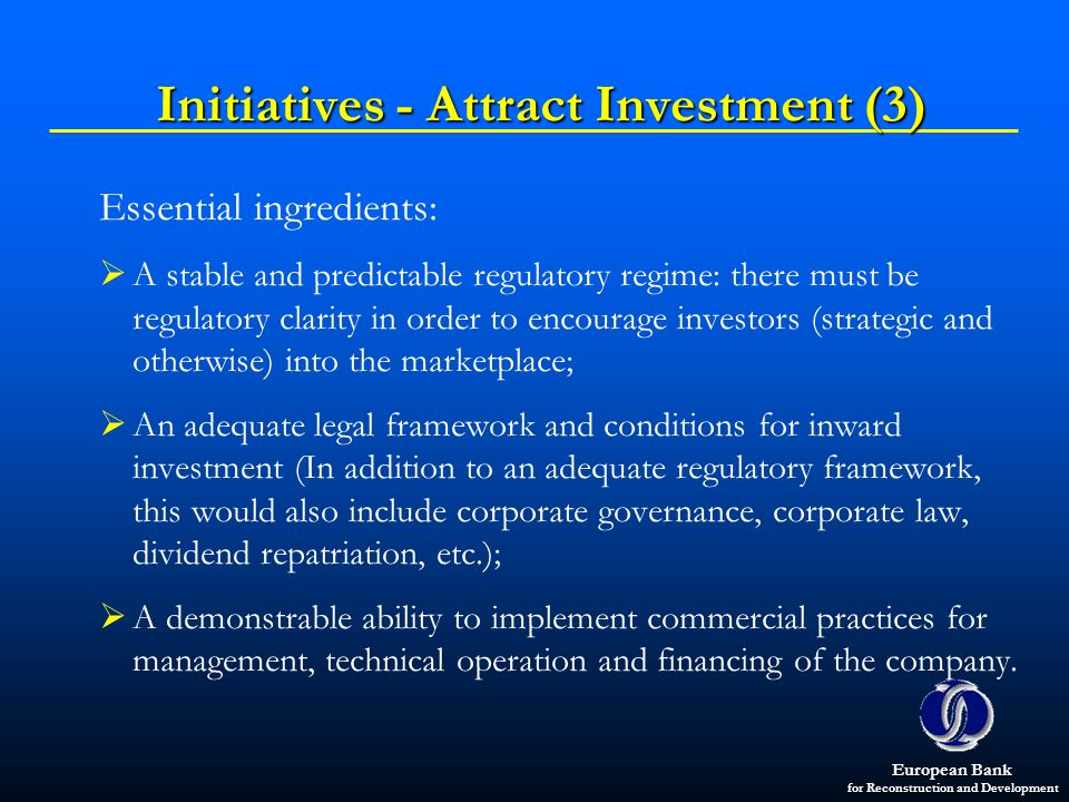 European Bank for Reconstruction and Development Initiatives - Attract Investment (3) Essential ingredients: A stable and predictable regulatory regim
