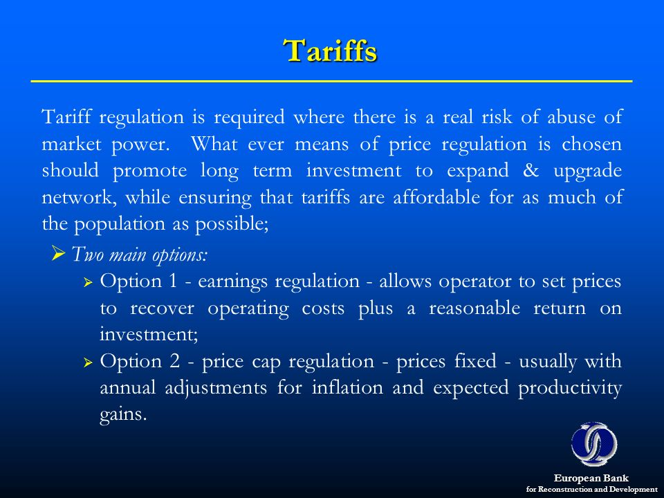 European Bank for Reconstruction and Development Tariffs Tariff regulation is required where there is a real risk of abuse of market power. What ever