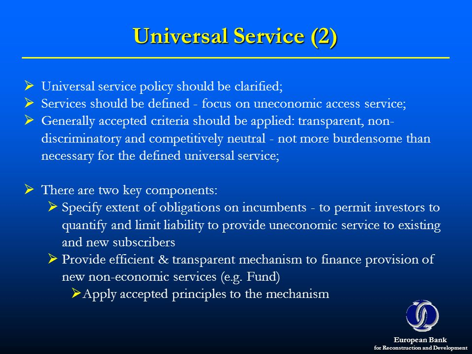 European Bank for Reconstruction and Development Universal Service (2) Universal service policy should be clarified; Services should be defined - focu