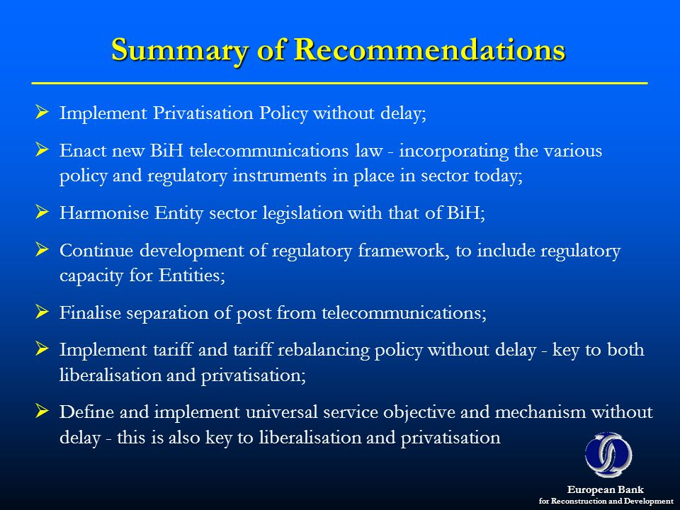 European Bank for Reconstruction and Development Summary of Recommendations Implement Privatisation Policy without delay; Enact new BiH telecommunicat