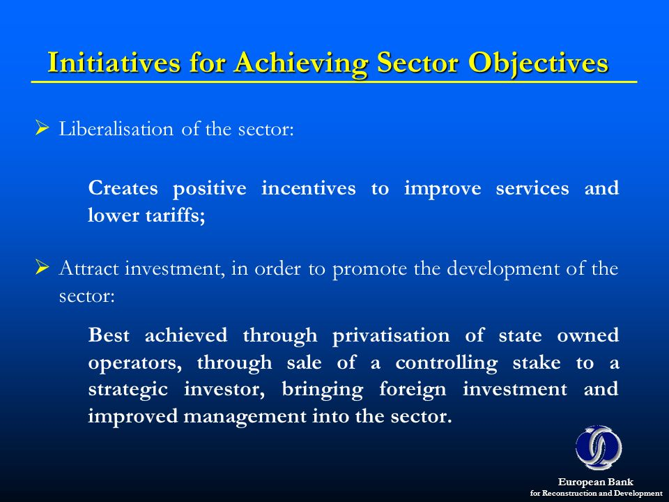 European Bank for Reconstruction and Development Initiatives for Achieving Sector Objectives Liberalisation of the sector: Creates positive incentives