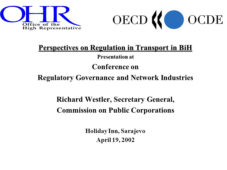 Perspectives on Regulation in Transport in BiH Presentation at Conference on Regulatory Governance and Network Industries Richard Westler, Secretary General, Commission on Public Corporations Holiday Inn, Sarajevo April 19, 2002