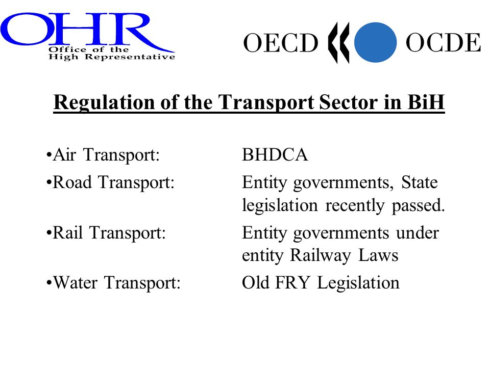 Regulation of the Transport Sector in BiH Air Transport:BHDCA Road Transport:Entity governments, State legislation recently passed.