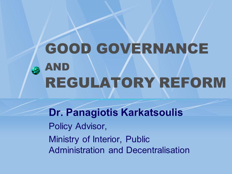 GOOD GOVERNANCE AND REGULATORY REFORM Dr. Panagiotis Karkatsoulis Policy Advisor, Ministry of Interior, Public Administration and Decentralisation