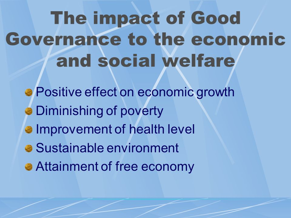 The impact of Good Governance to the economic and social welfare Positive effect on economic growth Diminishing of poverty Improvement of health level