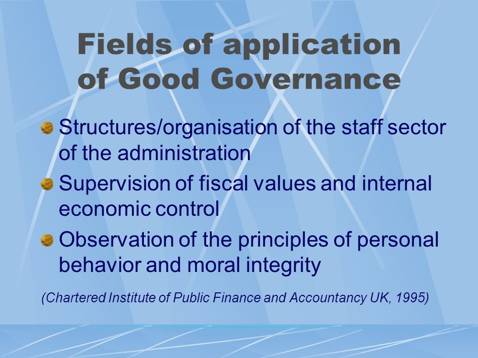 Fields of application of Good Governance Structures/organisation of the staff sector of the administration Supervision of fiscal values and internal economic control Observation of the principles of personal behavior and moral integrity (Chartered Institute of Public Finance and Accountancy UK, 1995)