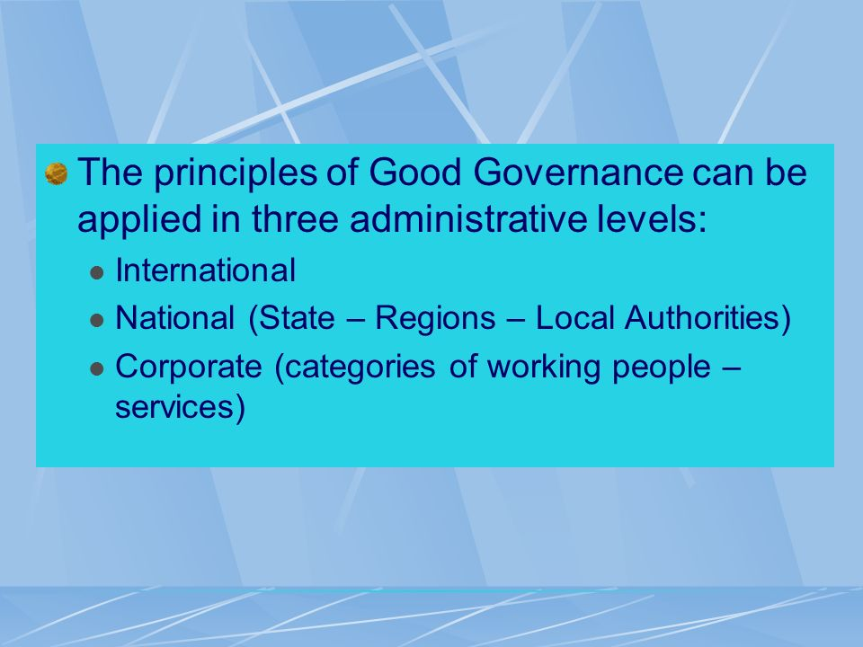 The principles of Good Governance can be applied in three administrative levels: International National (State – Regions – Local Authorities) Corporate (categories of working people – services)