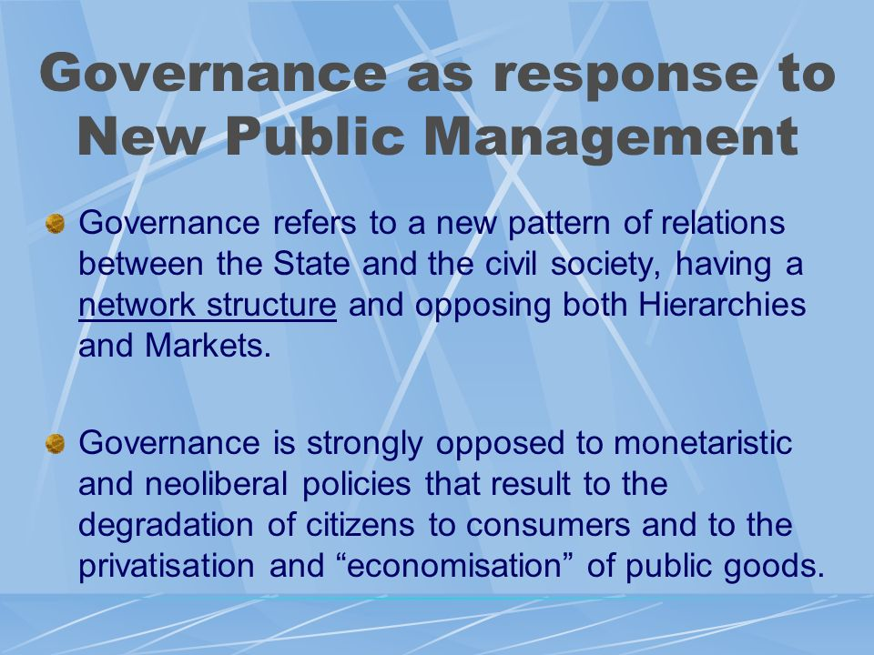 Governance as response to New Public Management Governance refers to a new pattern of relations between the State and the civil society, having a network structure and opposing both Hierarchies and Markets.