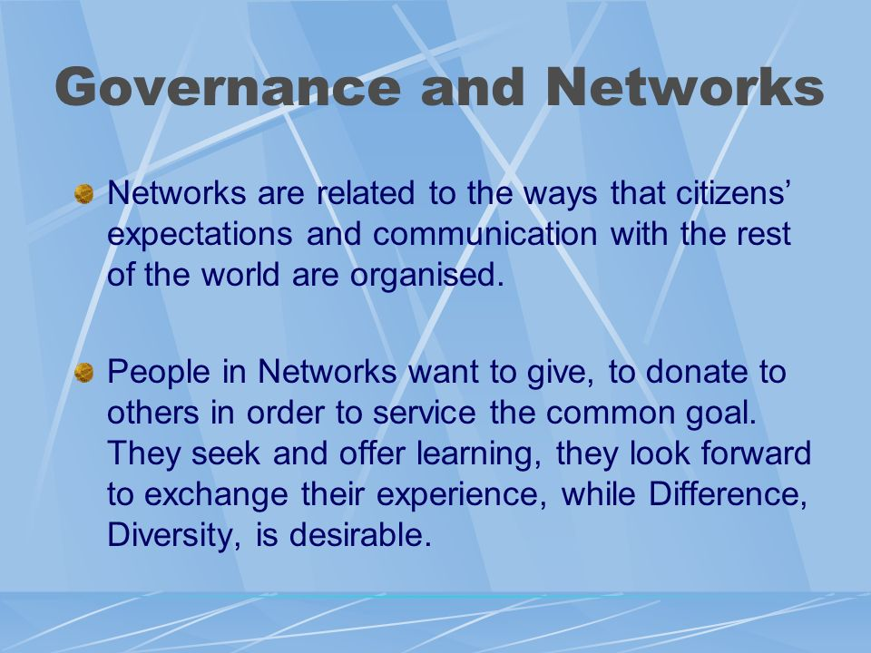 Governance and Networks Networks are related to the ways that citizens expectations and communication with the rest of the world are organised. People