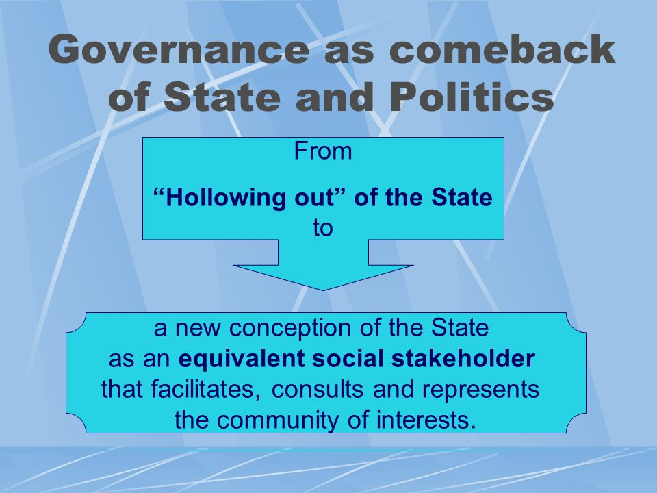 Governance as comeback of State and Politics From Hollowing out of the State to a new conception of the State as an equivalent social stakeholder that facilitates, consults and represents the community of interests.