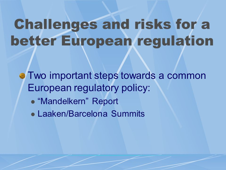 Challenges and risks for a better European regulation Two important steps towards a common European regulatory policy: Mandelkern Report Laaken/Barcel
