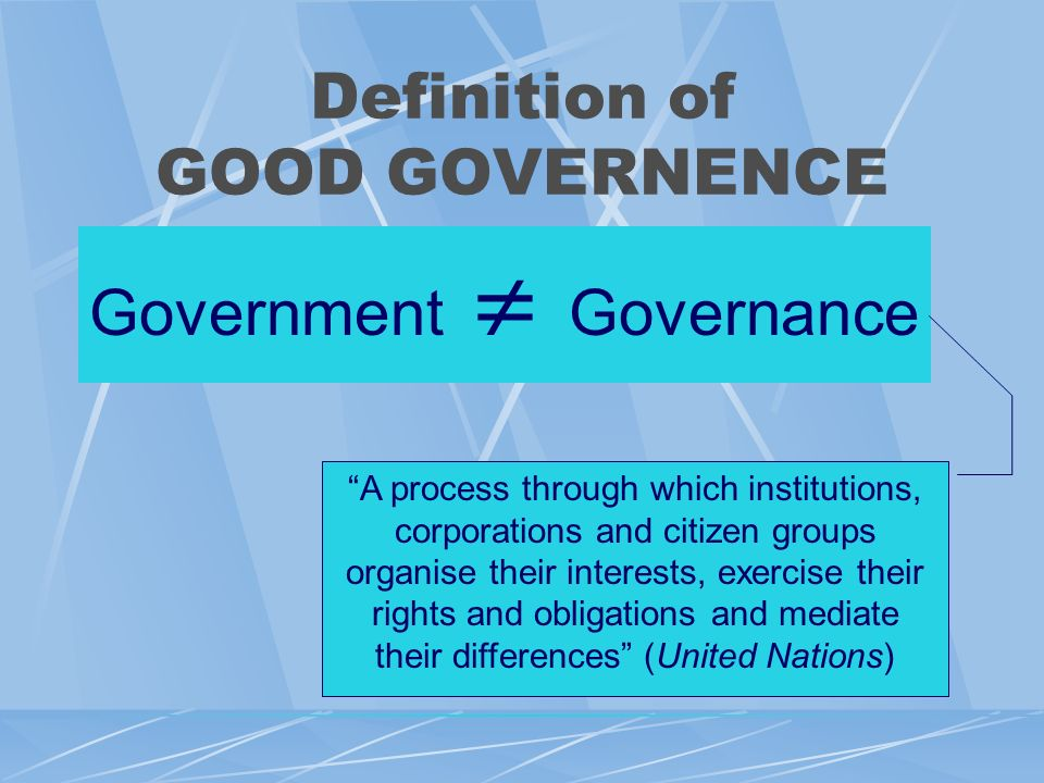 Definition of GOOD GOVERNENCE Government Governance A process through which institutions, corporations and citizen groups organise their interests, exercise their rights and obligations and mediate their differences (United Nations)