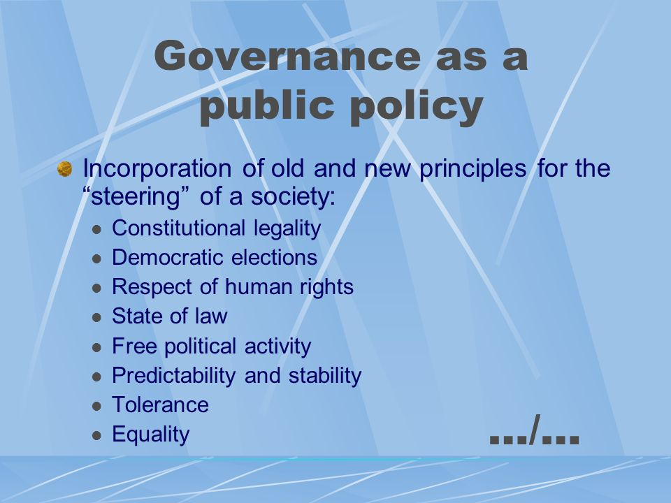 Governance as a public policy Incorporation of old and new principles for the steering of a society: Constitutional legality Democratic elections Respect of human rights State of law Free political activity Predictability and stability Tolerance Equality …/…