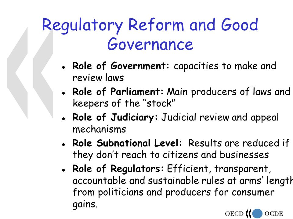 Regulatory Reform and Good Governance l Role of Government: capacities to make and review laws l Role of Parliament: Main producers of laws and keepers of the stock l Role of Judiciary: Judicial review and appeal mechanisms l Role Subnational Level: Results are reduced if they dont reach to citizens and businesses Role of Regulators: Efficient, transparent, accountable and sustainable rules at arms length from politicians and producers for consumer gains.