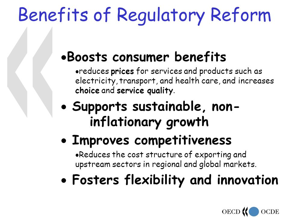 Benefits of Regulatory Reform Boosts consumer benefits reduces prices for services and products such as electricity, transport, and health care, and increases choice and service quality.