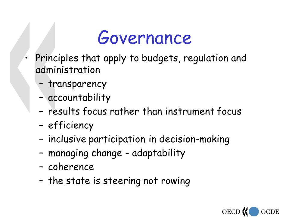 Governance Principles that apply to budgets, regulation and administration –transparency –accountability –results focus rather than instrument focus –efficiency –inclusive participation in decision-making –managing change - adaptability –coherence –the state is steering not rowing
