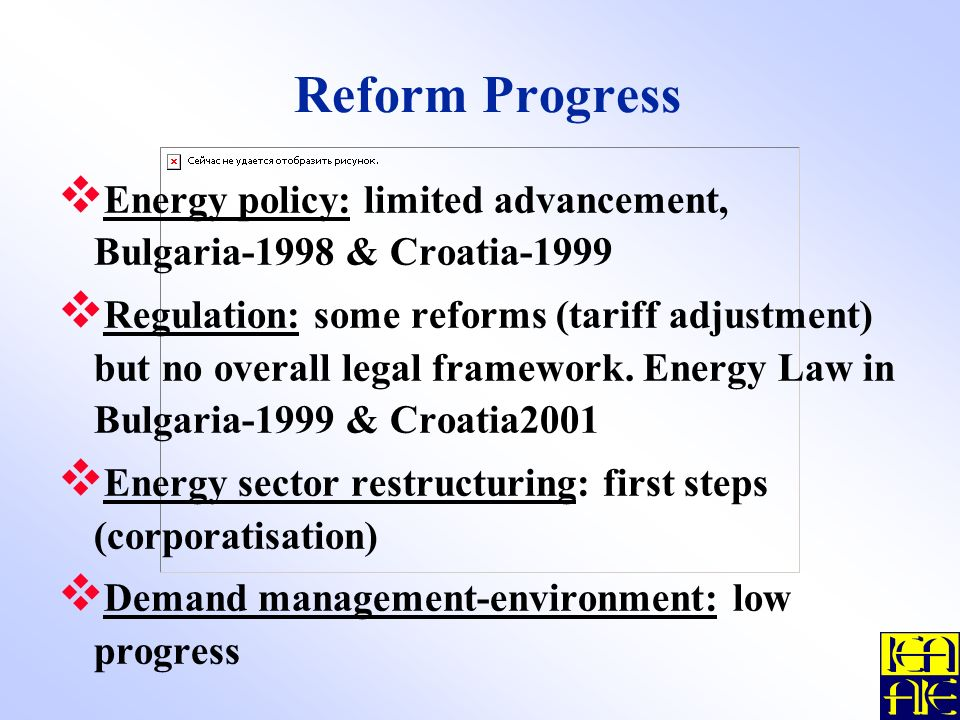 Reform Progress Energy policy: limited advancement, Bulgaria-1998 & Croatia-1999 Regulation: some reforms (tariff adjustment) but no overall legal framework.