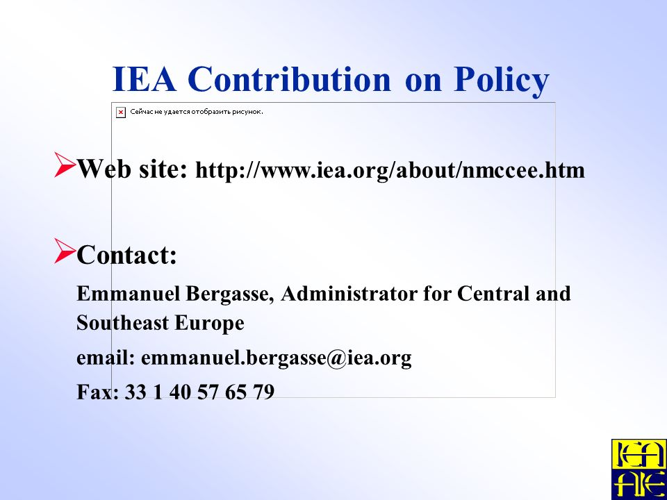 IEA Contribution on Policy Web site: http://www.iea.org/about/nmccee.htm Contact: Emmanuel Bergasse, Administrator for Central and Southeast Europe email: emmanuel.bergasse@iea.org Fax: 33 1 40 57 65 79