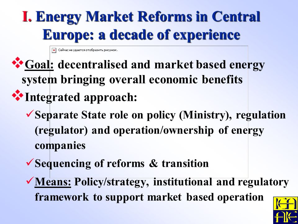 I. Energy Market Reforms in Central Europe: a decade of experience Goal: decentralised and market based energy system bringing overall economic benefi