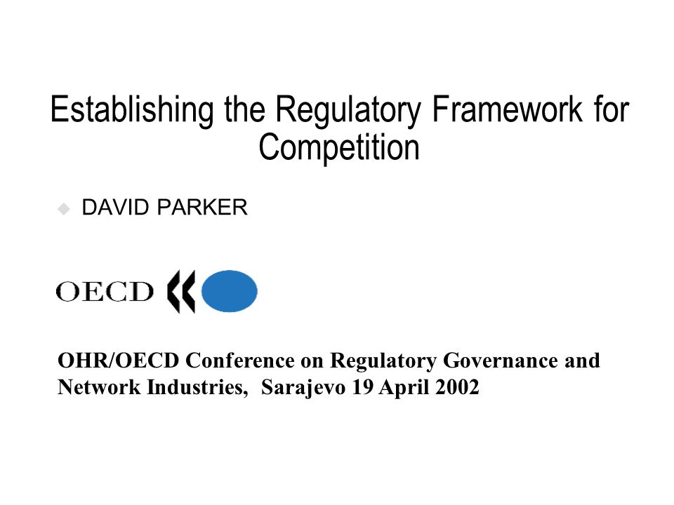 Establishing the Regulatory Framework for Competition DAVID PARKER OHR/OECD Conference on Regulatory Governance and Network Industries, Sarajevo 19 Ap