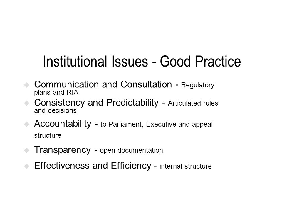 Institutional Issues - Good Practice Communication and Consultation - Regulatory plans and RIA Consistency and Predictability - Articulated rules and