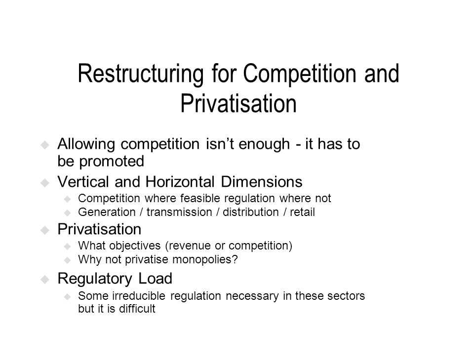 Restructuring for Competition and Privatisation Allowing competition isnt enough - it has to be promoted Vertical and Horizontal Dimensions u Competit