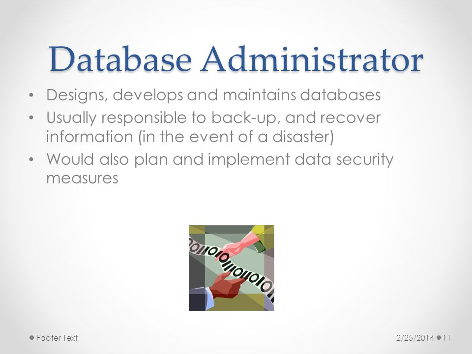 Database Administrator Designs, develops and maintains databases Usually responsible to back-up, and recover information (in the event of a disaster) Would also plan and implement data security measures 2/25/2014Footer Text11