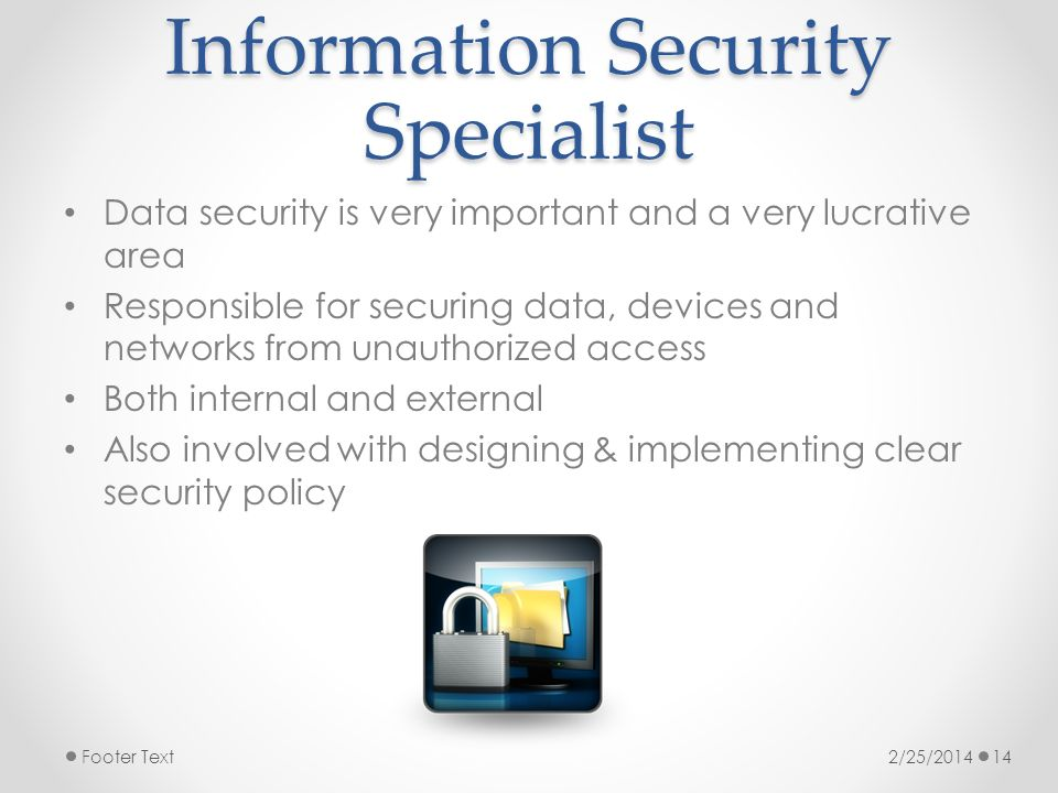 Information Security Specialist Data security is very important and a very lucrative area Responsible for securing data, devices and networks from unauthorized access Both internal and external Also involved with designing & implementing clear security policy 2/25/2014Footer Text14
