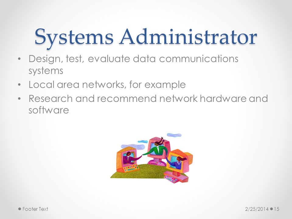 Systems Administrator Design, test, evaluate data communications systems Local area networks, for example Research and recommend network hardware and