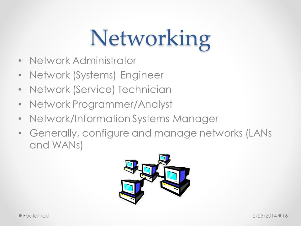 Networking Network Administrator Network (Systems) Engineer Network (Service) Technician Network Programmer/Analyst Network/Information Systems Manager Generally, configure and manage networks (LANs and WANs) 2/25/2014Footer Text16