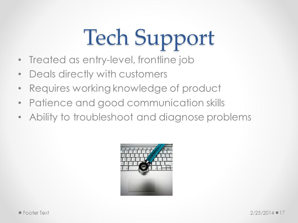 Tech Support Treated as entry-level, frontline job Deals directly with customers Requires working knowledge of product Patience and good communication